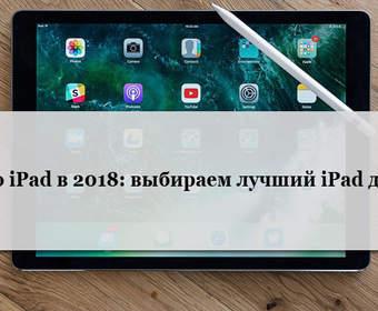 Гид по iPad в 2018: выбираем лучший iPad для вас